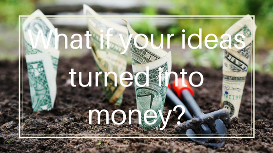What if your ideas turned into money?